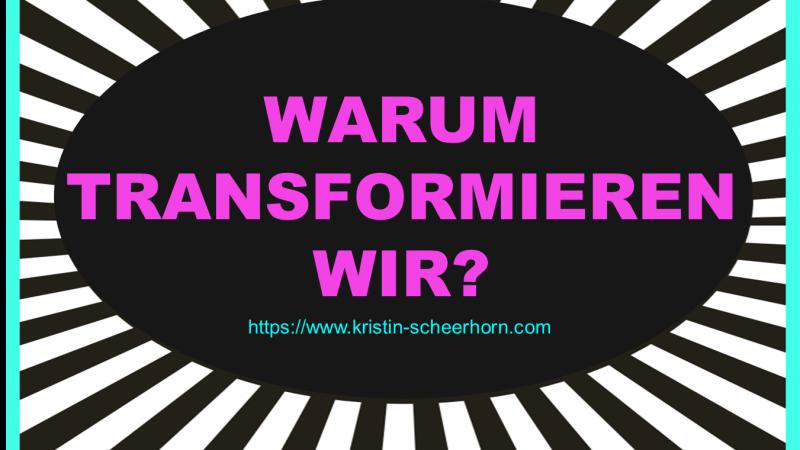 Warum transformieren wir?